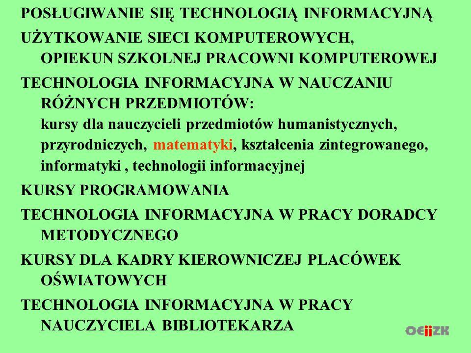 POSŁUGIWANIE SIĘ TECHNOLOGIĄ INFORMACYJNĄ UŻYTKOWANIE SIECI KOMPUTEROWYCH, OPIEKUN SZKOLNEJ PRACOWNI KOMPUTEROWEJ TECHNOLOGIA INFORMACYJNA W NAUCZANIU RÓŻNYCH PRZEDMIOTÓW: kursy dla nauczycieli przedmiotów humanistycznych, przyrodniczych, matematyki, kształcenia zintegrowanego, informatyki, technologii informacyjnej KURSY PROGRAMOWANIA TECHNOLOGIA INFORMACYJNA W PRACY DORADCY METODYCZNEGO KURSY DLA KADRY KIEROWNICZEJ PLACÓWEK OŚWIATOWYCH TECHNOLOGIA INFORMACYJNA W PRACY NAUCZYCIELA BIBLIOTEKARZA