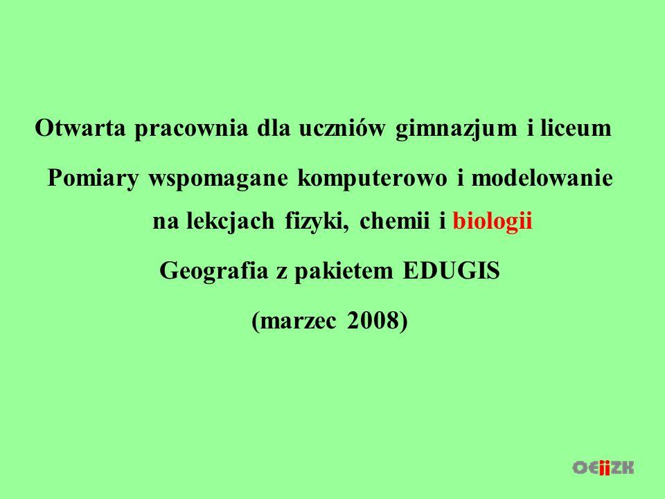Otwarta pracownia dla uczniów gimnazjum i liceum Pomiary wspomagane komputerowo i modelowanie na lekcjach fizyki, chemii i biologii Geografia z pakietem EDUGIS (marzec 2008)
