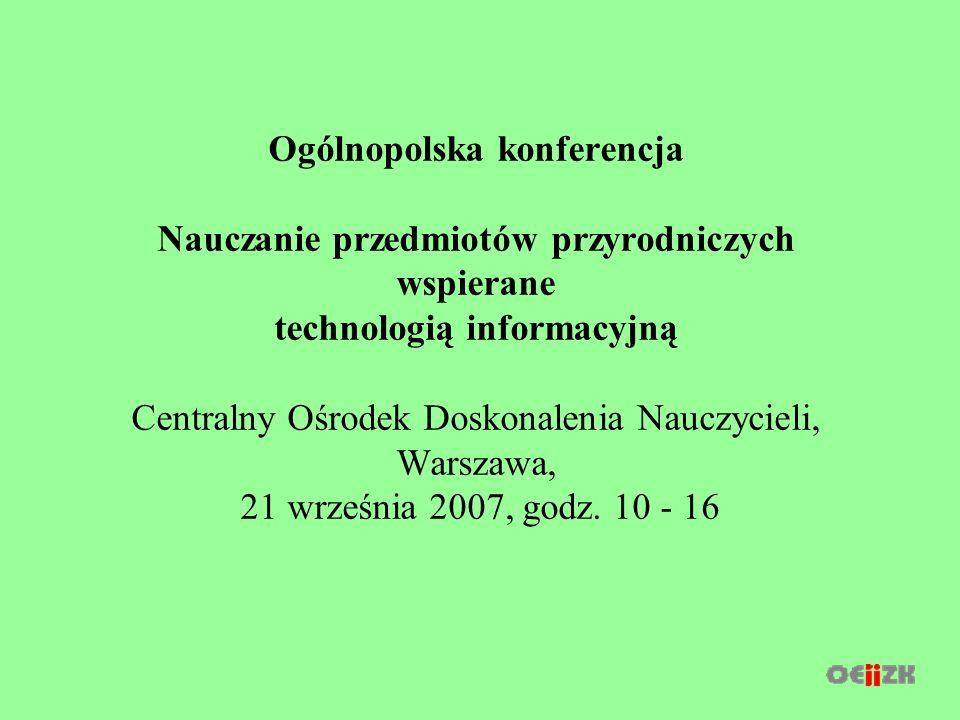 Ogólnopolska konferencja Nauczanie przedmiotów przyrodniczych wspierane technologią informacyjną Centralny Ośrodek Doskonalenia Nauczycieli, Warszawa, 21 września 2007, godz.
