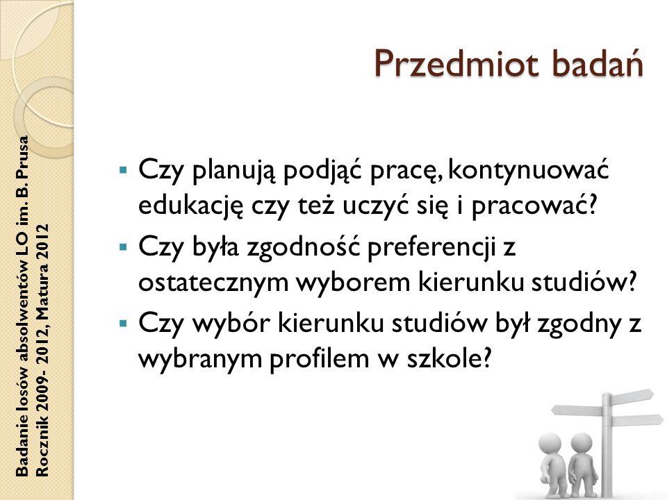 Badanie losów absolwentów LO im. B. Prusa Rocznik 2009- 2012, Matura 2012 Przedmiot badań Czy planują podjąć pracę, kontynuować edukację czy też uczyć
