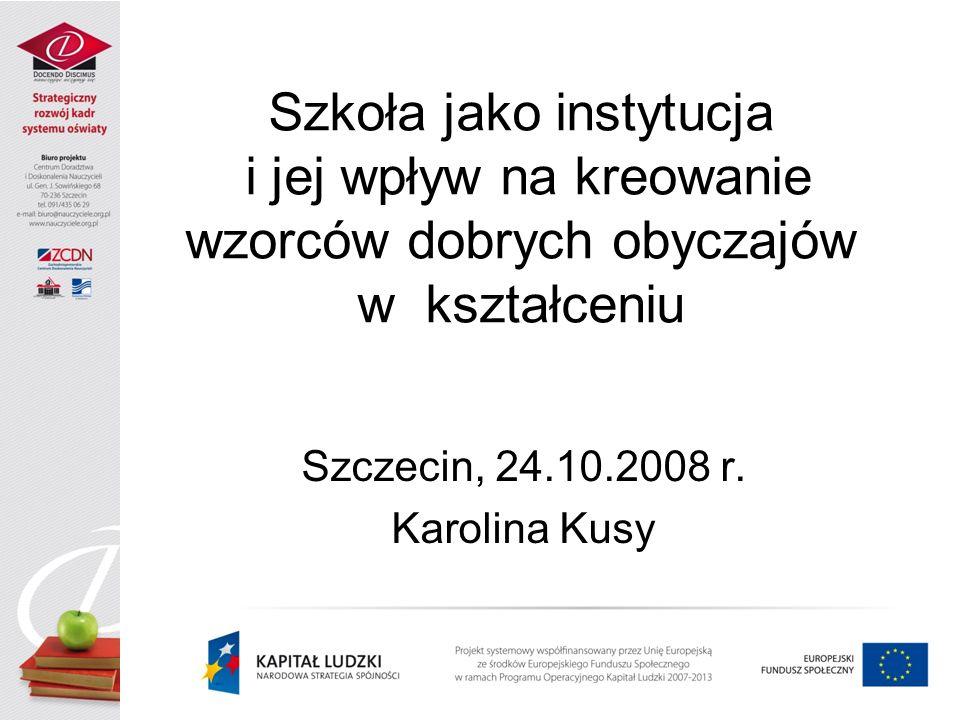 Szkoła jako instytucja i jej wpływ na kreowanie wzorców dobrych obyczajów w kształceniu Szczecin, 24.10.2008 r. Karolina Kusy