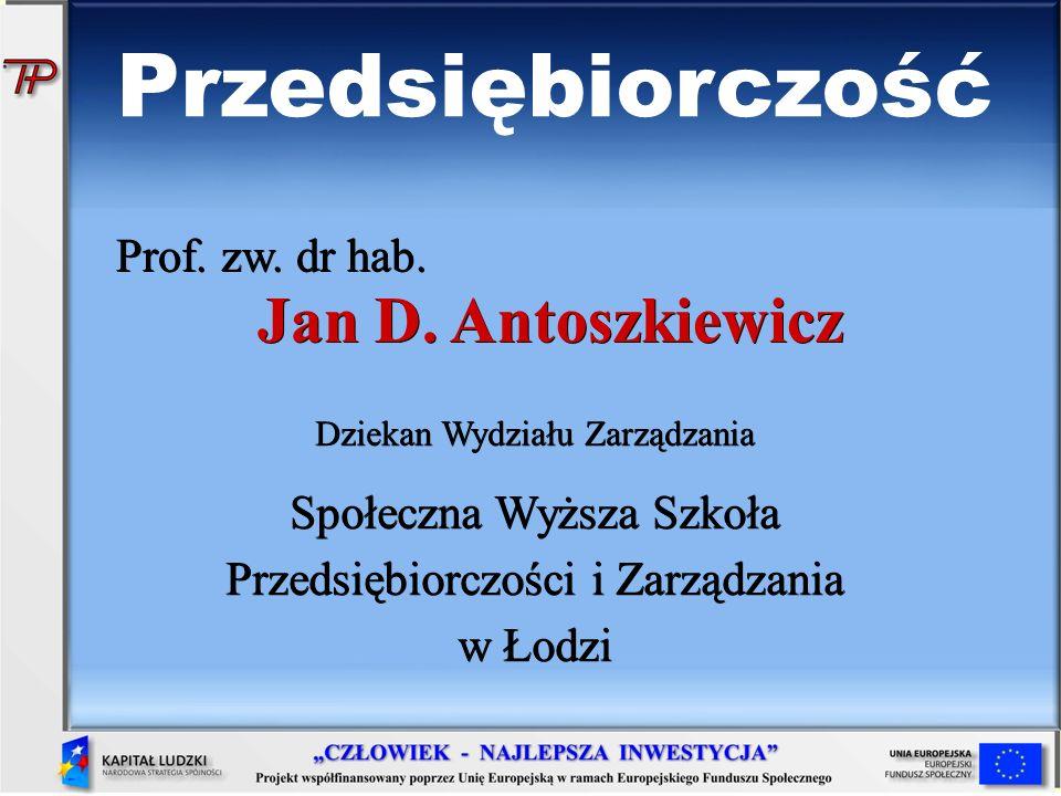 Prof. zw. dr hab. Jan D. Antoszkiewicz Dziekan Wydziału Zarządzania Społeczna Wyższa Szkoła Przedsiębiorczości i Zarządzania w Łodzi Przedsiębiorczość