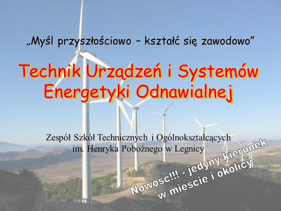 Technik Urządzeń i Systemów Energetyki Odnawialnej Myśl przyszłościowo – kształć się zawodowo Zespół Szkół Technicznych i Ogólnokształcących im. Henry