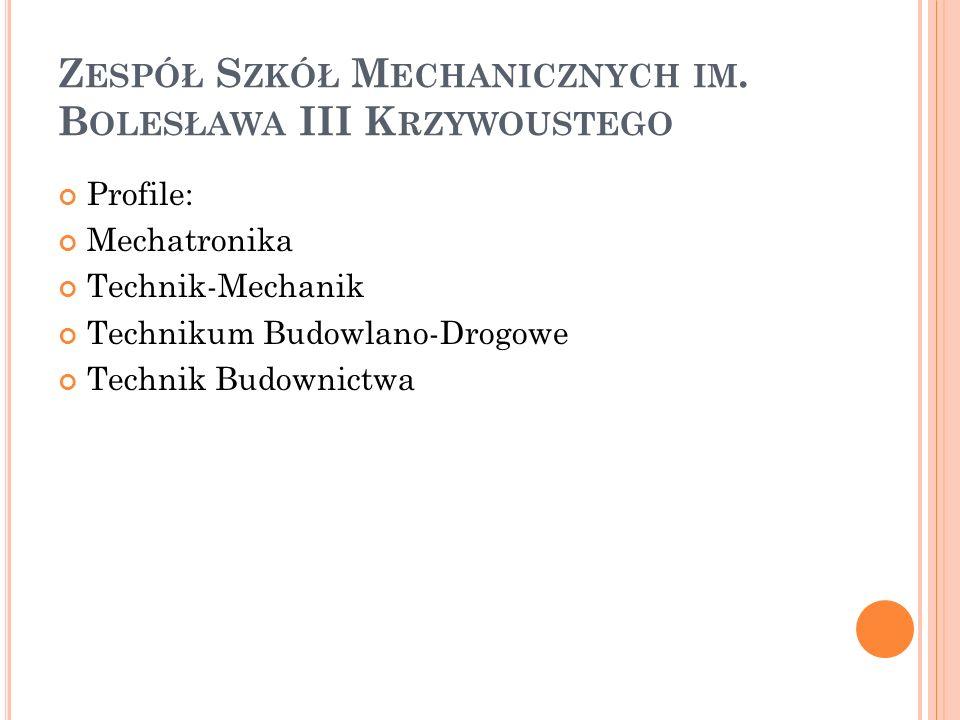 Z ESPÓŁ S ZKÓŁ M ECHANICZNYCH IM. B OLESŁAWA III K RZYWOUSTEGO Profile: Mechatronika Technik-Mechanik Technikum Budowlano-Drogowe Technik Budownictwa