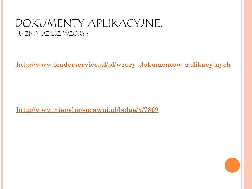 DOKUMENTY APLIKACYJNE. TU ZNAJDZIESZ WZORY : http://www.leaderservice.pl/pl/wzory_dokumentow_aplikacyjnych http://www.niepelnosprawni.pl/ledge/x/7869