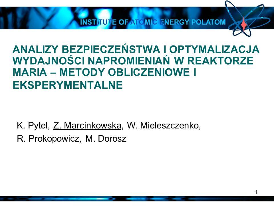 1 ANALIZY BEZPIECZEŃSTWA I OPTYMALIZACJA WYDAJNOŚCI NAPROMIENIAŃ W REAKTORZE MARIA – METODY OBLICZENIOWE I EKSPERYMENTALNE K. Pytel, Z. Marcinkowska,