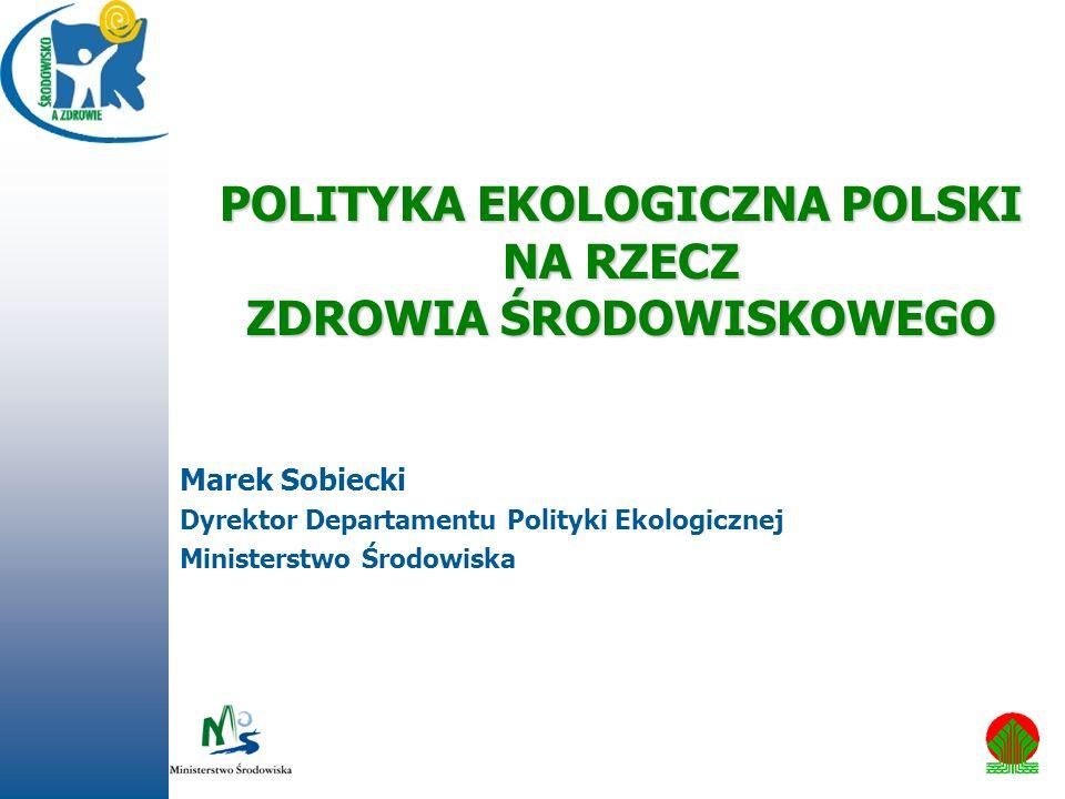 POLITYKA EKOLOGICZNA POLSKI NA RZECZ ZDROWIA ŚRODOWISKOWEGO Marek Sobiecki Dyrektor Departamentu Polityki Ekologicznej Ministerstwo Środowiska