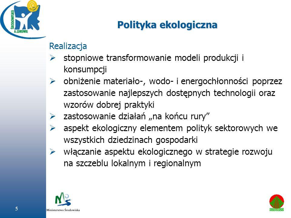 5 Polityka ekologiczna Realizacja stopniowe transformowanie modeli produkcji i konsumpcji obniżenie materiało-, wodo- i energochłonności poprzez zasto