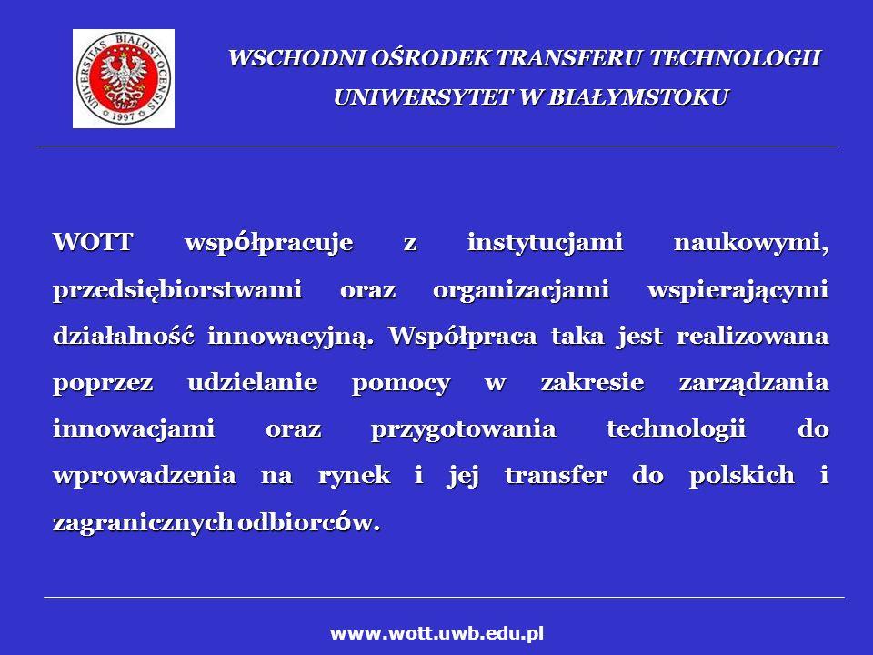 WSCHODNI OŚRODEK TRANSFERU TECHNOLOGII UNIWERSYTET W BIAŁYMSTOKU OBECNE INICJATYWY I PROJEKTY REALIZOWANE PRZEZ WOTT: Ośrodek Przekazu Innowacji Polska P ó łnocno-Wschodnia (NEPIRC) Ośrodek Przekazu Innowacji Polska P ó łnocno-Wschodnia (NEPIRC) Branżowy Punkt Kontaktowy 6 Programu Ramowego (BPK) Branżowy Punkt Kontaktowy 6 Programu Ramowego (BPK) Park Naukowo - Technologiczny Polska – Wschód (PNTP-W) Park Naukowo - Technologiczny Polska – Wschód (PNTP-W) Międzynarodowe Wschodnie Centrum Innowacji (MWCI) Międzynarodowe Wschodnie Centrum Innowacji (MWCI) Podlaskie Centrum Innowacji (projekt złożony do Działania 2.6) Podlaskie Centrum Innowacji (projekt złożony do Działania 2.6) Fundusze Strukturalne (pomoc w przygotowaniu wniosków do ZPORR) Fundusze Strukturalne (pomoc w przygotowaniu wniosków do ZPORR) www.wott.uwb.edu.pl