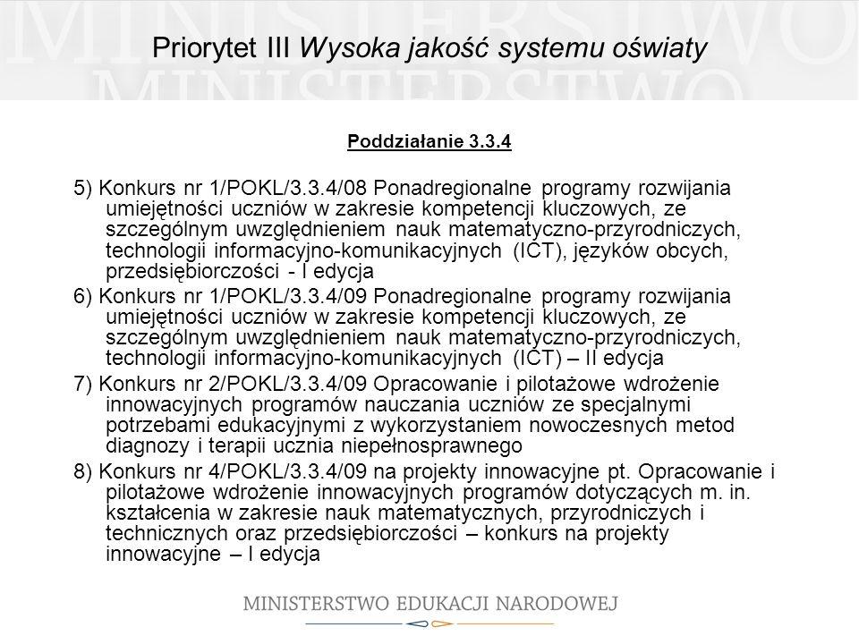 Priorytet III Wysoka jakość systemu oświaty Poddziałanie 3.3.4 5) Konkurs nr 1/POKL/3.3.4/08 Ponadregionalne programy rozwijania umiejętności uczniów w zakresie kompetencji kluczowych, ze szczególnym uwzględnieniem nauk matematyczno-przyrodniczych, technologii informacyjno-komunikacyjnych (ICT), języków obcych, przedsiębiorczości - I edycja 6) Konkurs nr 1/POKL/3.3.4/09 Ponadregionalne programy rozwijania umiejętności uczniów w zakresie kompetencji kluczowych, ze szczególnym uwzględnieniem nauk matematyczno-przyrodniczych, technologii informacyjno-komunikacyjnych (ICT) – II edycja 7) Konkurs nr 2/POKL/3.3.4/09 Opracowanie i pilotażowe wdrożenie innowacyjnych programów nauczania uczniów ze specjalnymi potrzebami edukacyjnymi z wykorzystaniem nowoczesnych metod diagnozy i terapii ucznia niepełnosprawnego 8) Konkurs nr 4/POKL/3.3.4/09 na projekty innowacyjne pt.