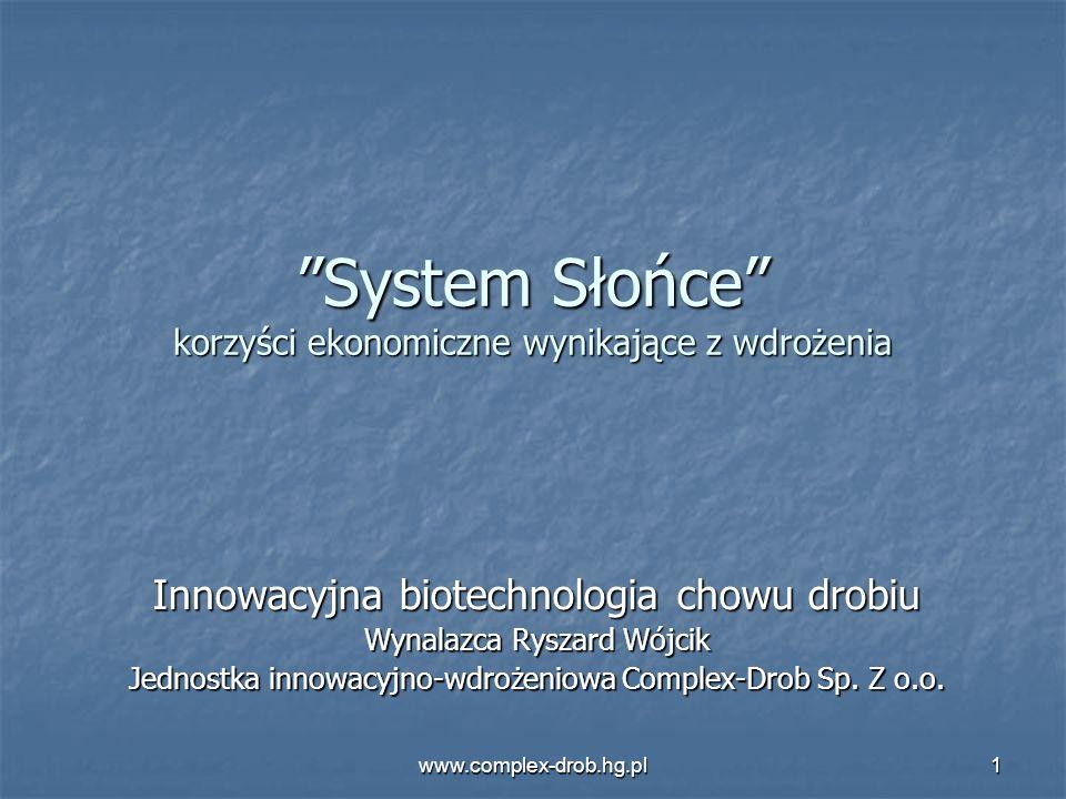 www.complex-drob.hg.pl1 System Słońce korzyści ekonomiczne wynikające z wdrożenia Innowacyjna biotechnologia chowu drobiu Wynalazca Ryszard Wójcik Jed