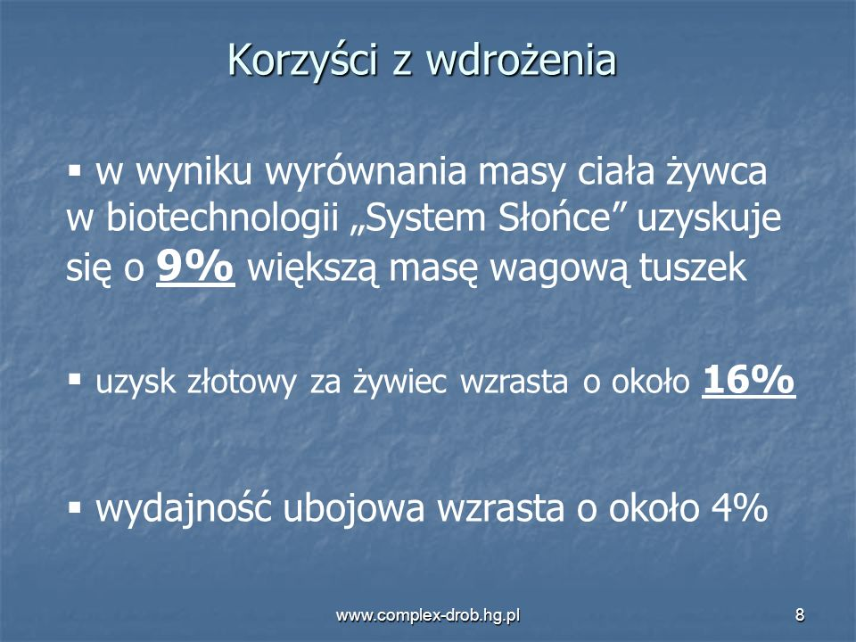 www.complex-drob.hg.pl8 Korzyści z wdrożenia w wyniku wyrównania masy ciała żywca w biotechnologii System Słońce uzyskuje się o 9% większą masę wagową
