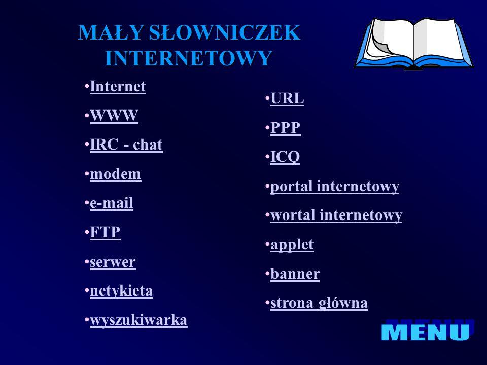 MAŁY SŁOWNICZEK INTERNETOWY Internet WWW IRC - chat modem e-mail FTP serwer netykieta wyszukiwarka URL PPP ICQ portal internetowy wortal internetowy a