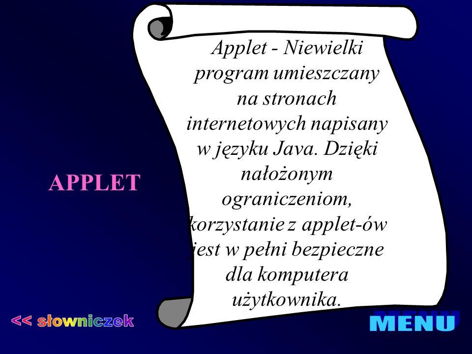 APPLET Applet - Niewielki program umieszczany na stronach internetowych napisany w języku Java. Dzięki nałożonym ograniczeniom, korzystanie z applet-ó