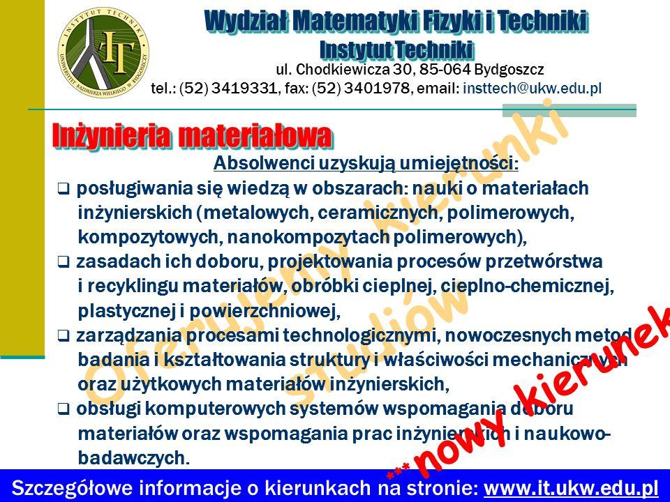 Oferujemy kierunki studiów Absolwenci uzyskują umiejętności: posługiwania się wiedzą w obszarach: nauki o materiałach inżynierskich (metalowych, ceram