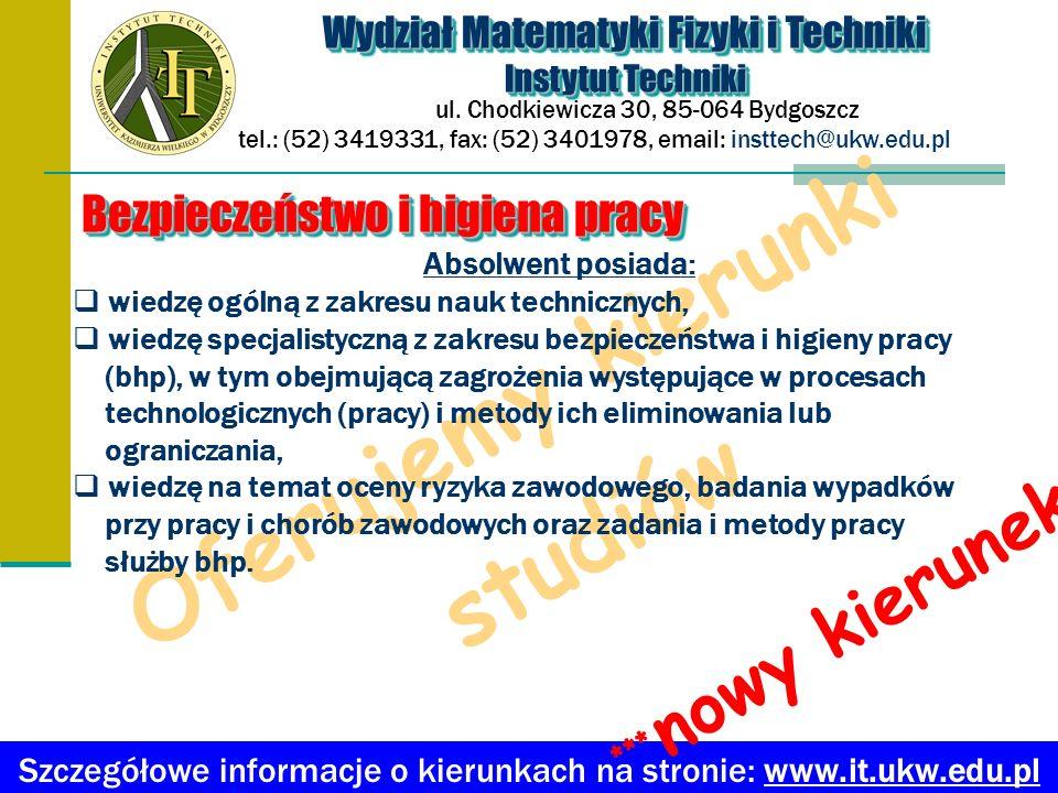 Oferujemy kierunki studiów Absolwent posiada: wiedzę ogólną z zakresu nauk technicznych, wiedzę specjalistyczną z zakresu bezpieczeństwa i higieny pra