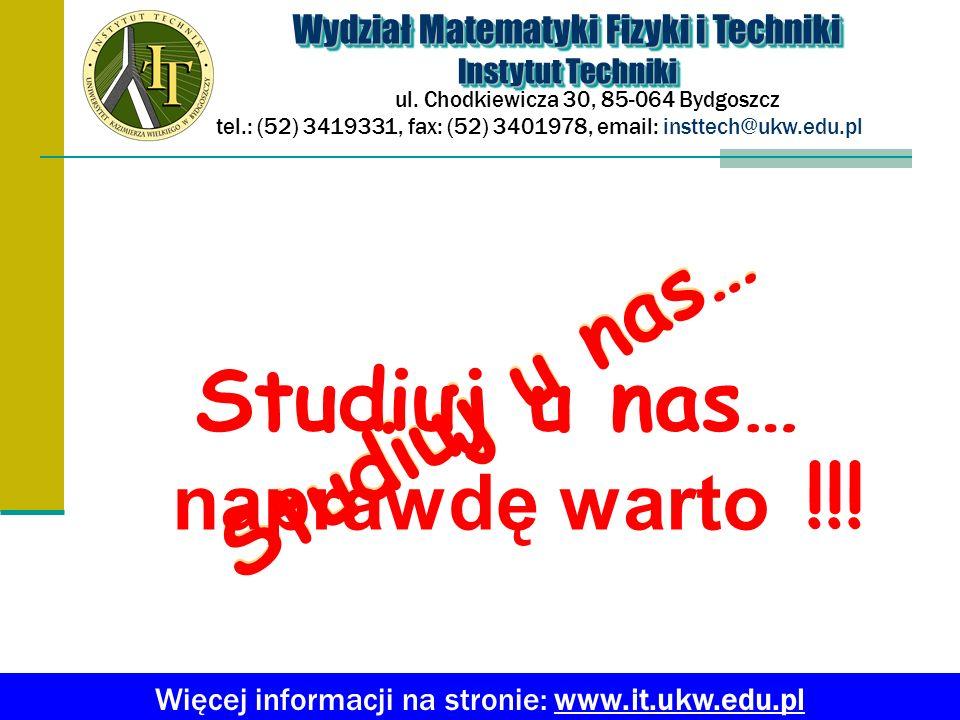 Studiuj u nas… Wydział Matematyki Fizyki i Techniki Instytut Techniki Wydział Matematyki Fizyki i Techniki Instytut Techniki ul. Chodkiewicza 30, 85-0