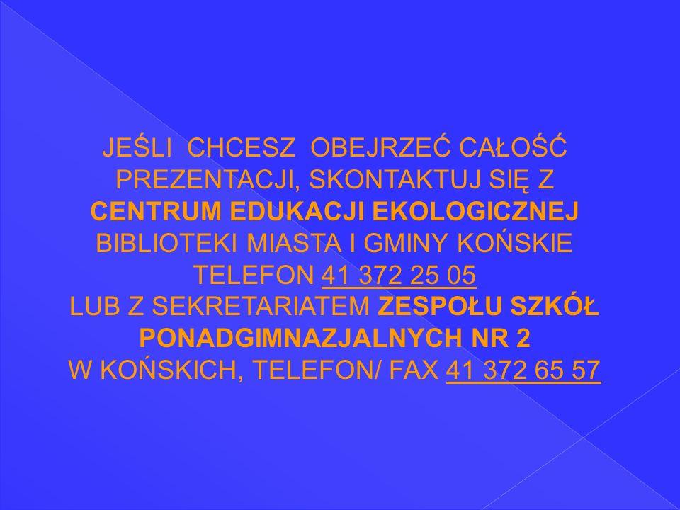 JEŚLI CHCESZ OBEJRZEĆ CAŁOŚĆ PREZENTACJI, SKONTAKTUJ SIĘ Z CENTRUM EDUKACJI EKOLOGICZNEJ BIBLIOTEKI MIASTA I GMINY KOŃSKIE TELEFON 41 372 25 05 LUB Z