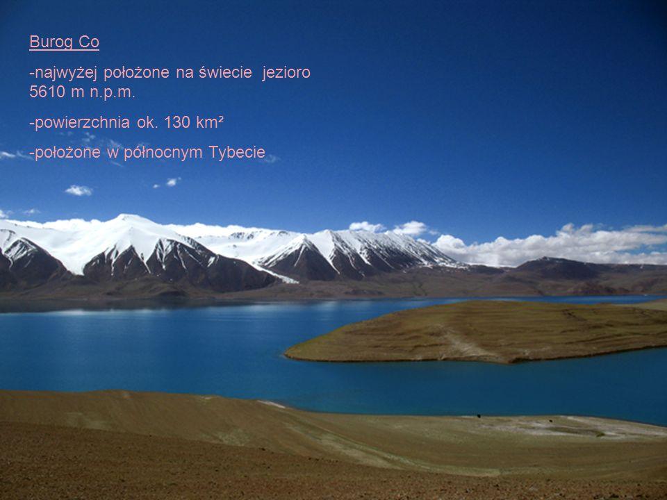 Burog Co -najwyżej położone na świecie jezioro 5610 m n.p.m. -powierzchnia ok. 130 km² -położone w północnym Tybecie