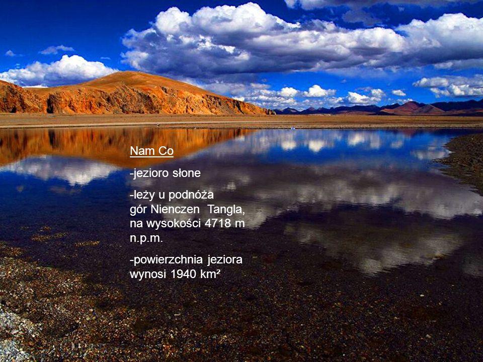 Nam Co -jezioro słone -leży u podnóża gór Nienczen Tangla, na wysokości 4718 m n.p.m. -powierzchnia jeziora wynosi 1940 km²