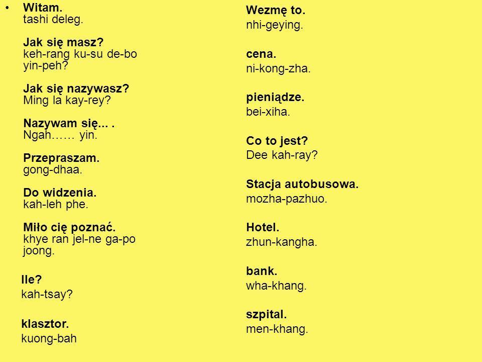 Witam. tashi deleg. Jak się masz? keh-rang ku-su de-bo yin-peh? Jak się nazywasz? Ming la kay-rey? Nazywam się.... Ngah…… yin. Przepraszam. gong-dhaa.
