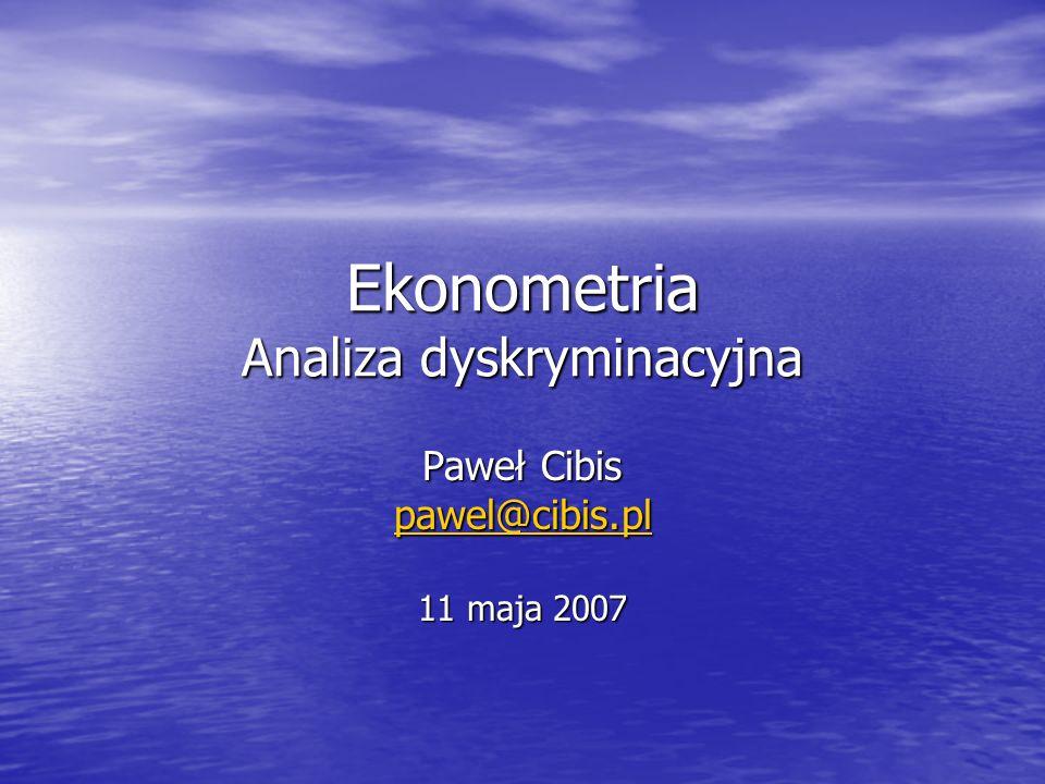 Ekonometria Analiza dyskryminacyjna Paweł Cibis pawel@cibis.pl 11 maja 2007
