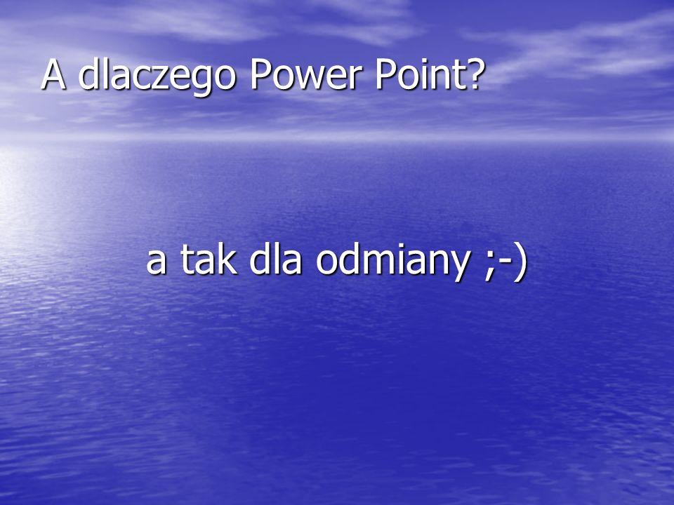 A dlaczego Power Point? a tak dla odmiany ;-)