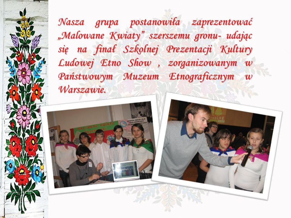 Nasza grupa postanowiła zaprezentować Malowane Kwiaty szerszemu gronu- udając się na finał Szkolnej Prezentacji Kultury Ludowej Etno Show, zorganizowanym w Państwowym Muzeum Etnograficznym w Warszawie.