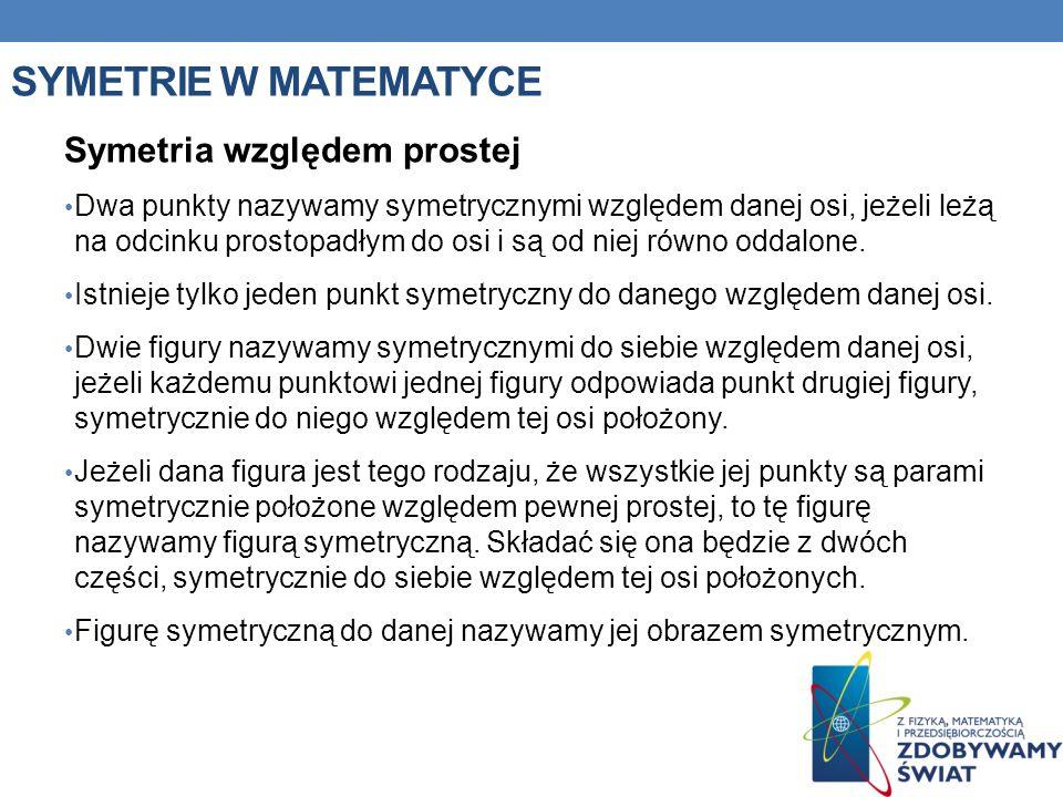 SYMETRIE W MATEMATYCE Symetria względem prostej Dwa punkty nazywamy symetrycznymi względem danej osi, jeżeli leżą na odcinku prostopadłym do osi i są