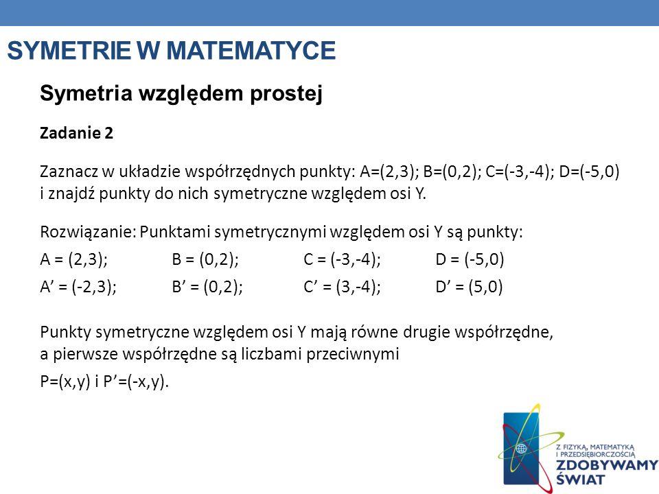 SYMETRIE W MATEMATYCE Symetria względem prostej Zadanie 2 Zaznacz w układzie współrzędnych punkty: A=(2,3); B=(0,2); C=(-3,-4); D=(-5,0) i znajdź punk