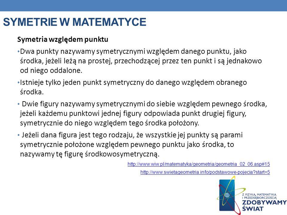 SYMETRIE W MATEMATYCE Symetria względem punktu Dwa punkty nazywamy symetrycznymi względem danego punktu, jako środka, jeżeli leżą na prostej, przechod