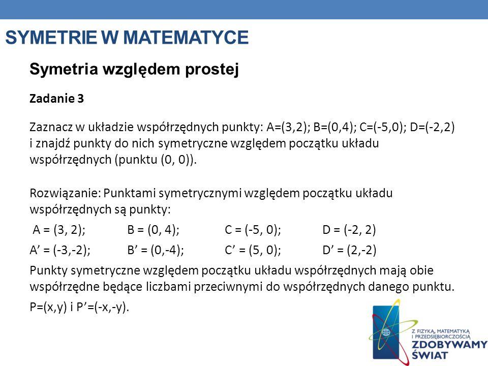 SYMETRIE W MATEMATYCE Symetria względem prostej Zadanie 3 Zaznacz w układzie współrzędnych punkty: A=(3,2); B=(0,4); C=(-5,0); D=(-2,2) i znajdź punkt