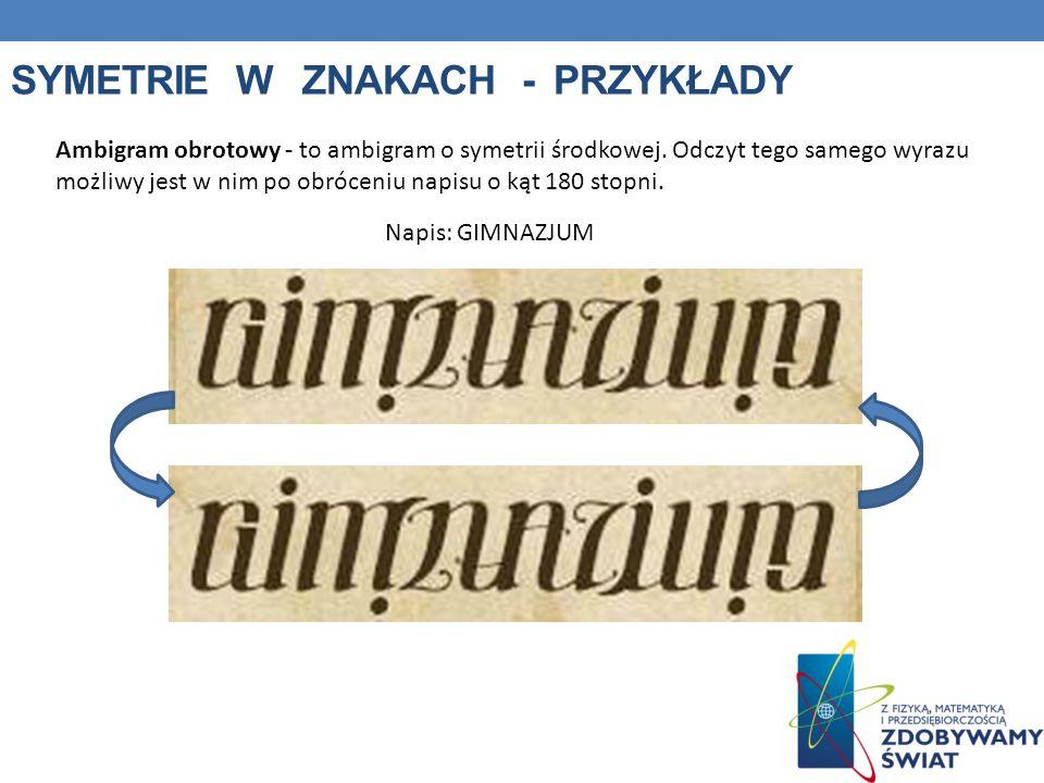 SYMETRIE W ZNAKACH - PRZYKŁADY Ambigram obrotowy - to ambigram o symetrii środkowej. Odczyt tego samego wyrazu możliwy jest w nim po obróceniu napisu