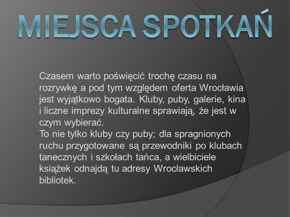 Czasem warto poświęcić trochę czasu na rozrywkę a pod tym względem oferta Wrocławia jest wyjątkowo bogata. Kluby, puby, galerie, kina i liczne imprezy