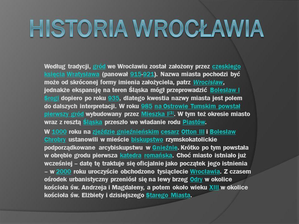 Według tradycji, gród we Wrocławiu został założony przez czeskiego księcia Wratysława (panował 915-921). Nazwa miasta pochodzi być może od skróconej f