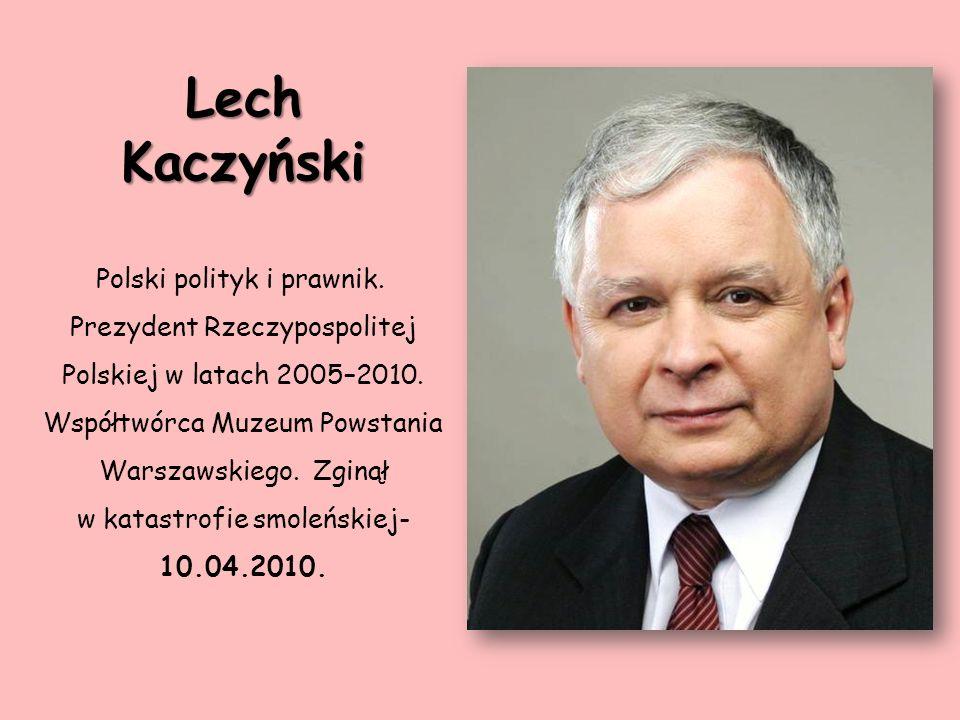 Lech Kaczyński Polski polityk i prawnik. Prezydent Rzeczypospolitej Polskiej w latach 2005–2010. Współtwórca Muzeum Powstania Warszawskiego. Zginął w