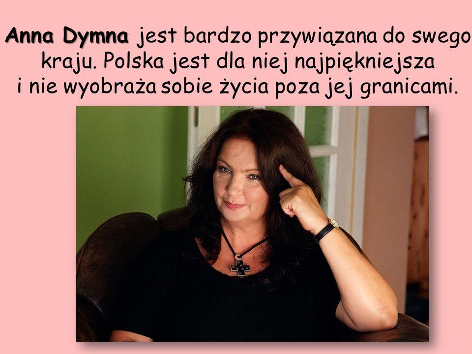 Anna Dymna Anna Dymna jest bardzo przywiązana do swego kraju. Polska jest dla niej najpiękniejsza i nie wyobraża sobie życia poza jej granicami.