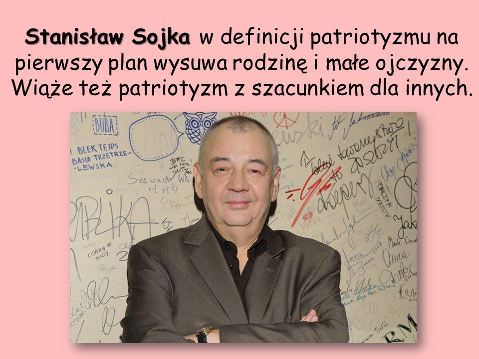 Stanisław Sojka Stanisław Sojka w definicji patriotyzmu na pierwszy plan wysuwa rodzinę i małe ojczyzny. Wiąże też patriotyzm z szacunkiem dla innych.