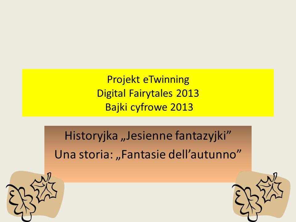 Projekt eTwinning Digital Fairytales 2013 Bajki cyfrowe 2013 Historyjka Jesienne fantazyjki Una storia: Fantasie dellautunno