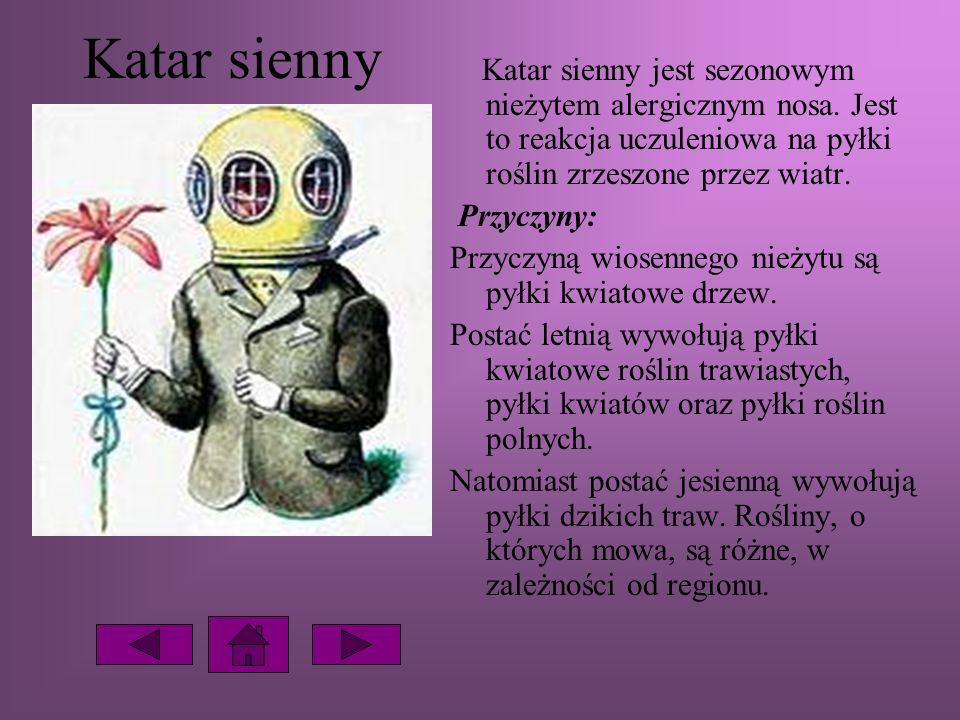 Katar sienny Katar sienny jest sezonowym nieżytem alergicznym nosa. Jest to reakcja uczuleniowa na pyłki roślin zrzeszone przez wiatr. Przyczyny: Przy