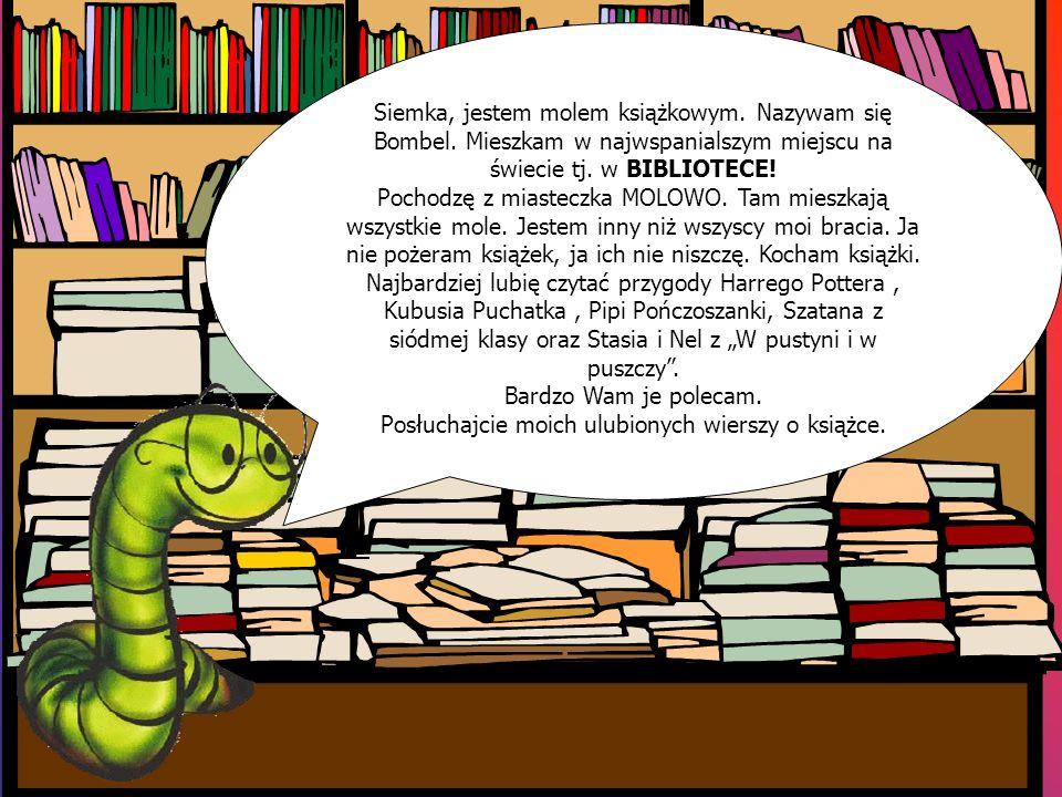 Siemka, jestem molem książkowym. Nazywam się Bombel. Mieszkam w najwspanialszym miejscu na świecie tj. w BIBLIOTECE! Pochodzę z miasteczka MOLOWO. Tam
