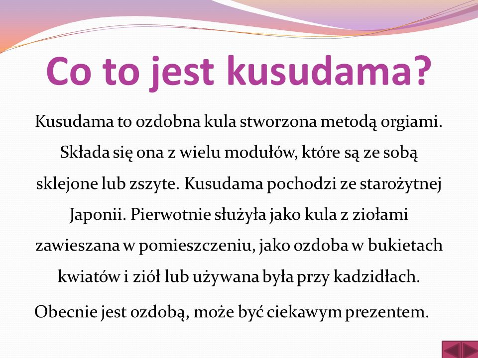 Co to jest kusudama? Kusudama to ozdobna kula stworzona metodą orgiami. Składa się ona z wielu modułów, które są ze sobą sklejone lub zszyte. Kusudama