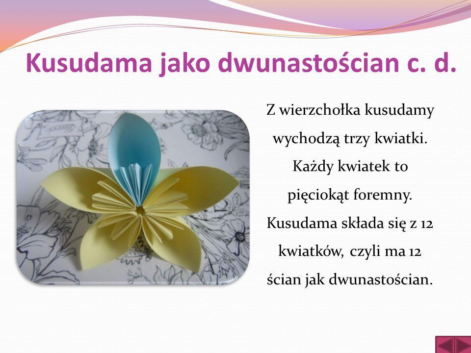 Kusudama jako dwunastościan c. d. Z wierzchołka kusudamy wychodzą trzy kwiatki. Każdy kwiatek to pięciokąt foremny. Kusudama składa się z 12 kwiatków,