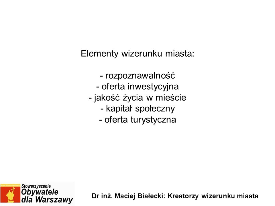 Elementy wizerunku miasta: - rozpoznawalność - oferta inwestycyjna - jakość życia w mieście - kapitał społeczny - oferta turystyczna Dr inż. Maciej Bi