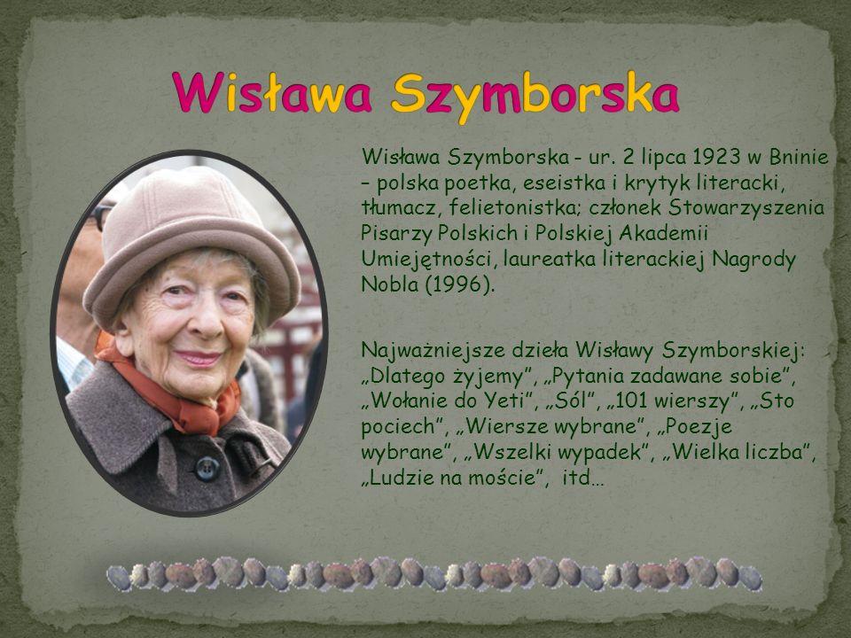 Wisława Szymborska - ur. 2 lipca 1923 w Bninie – polska poetka, eseistka i krytyk literacki, tłumacz, felietonistka; członek Stowarzyszenia Pisarzy Po