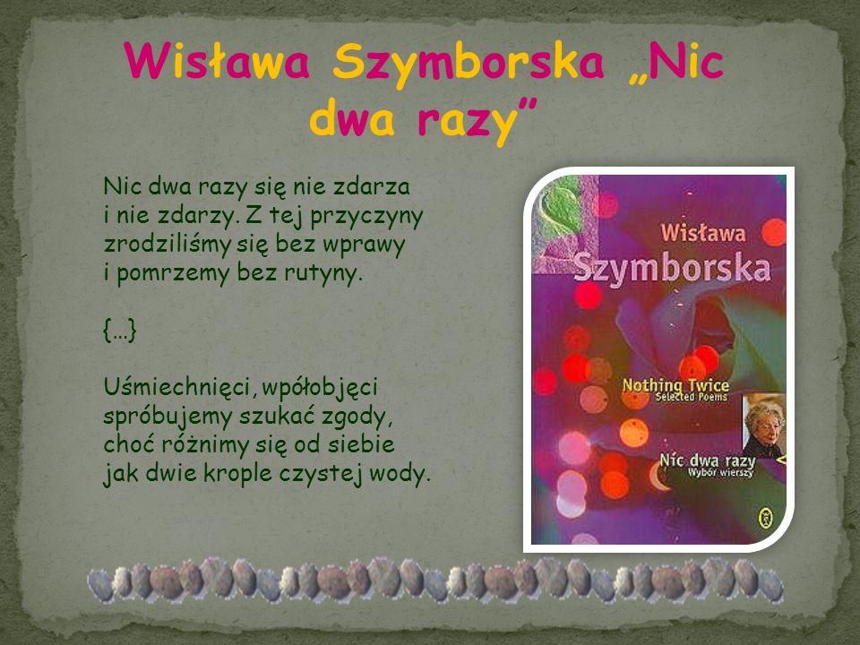 Wisława Szymborska Nic dwa razy Nic dwa razy się nie zdarza i nie zdarzy. Z tej przyczyny zrodziliśmy się bez wprawy i pomrzemy bez rutyny. {…} Uśmiec