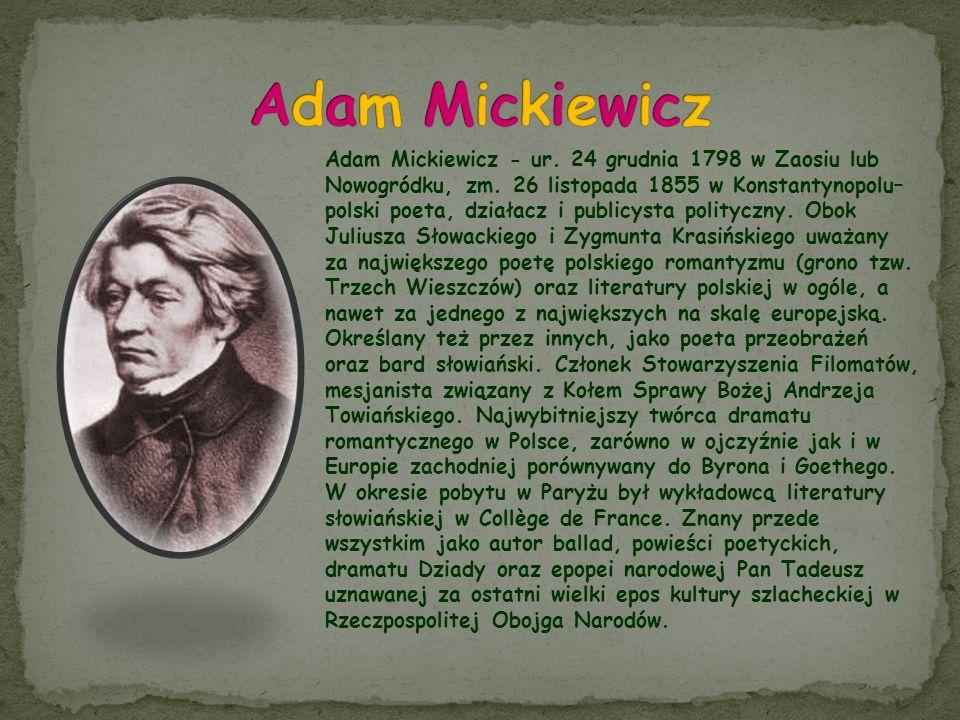 Adam Mickiewicz - ur. 24 grudnia 1798 w Zaosiu lub Nowogródku, zm. 26 listopada 1855 w Konstantynopolu– polski poeta, działacz i publicysta polityczny
