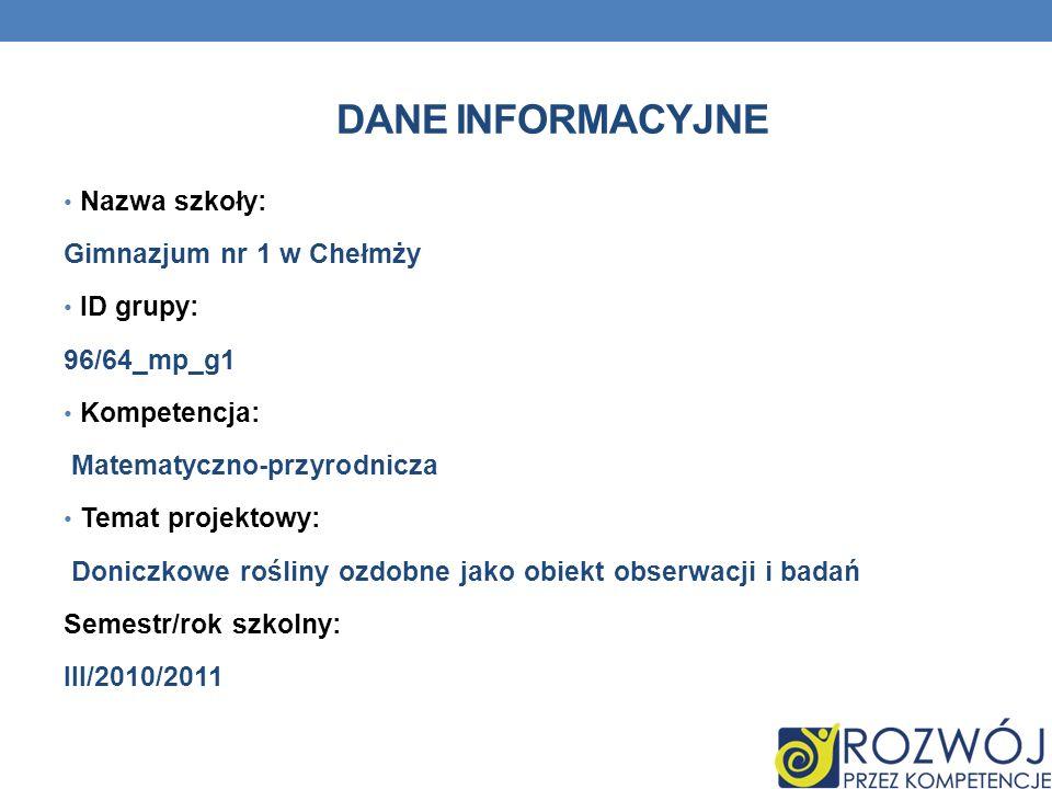 DANE INFORMACYJNE Nazwa szkoły: Gimnazjum nr 1 w Chełmży ID grupy: 96/64_mp_g1 Kompetencja: Matematyczno-przyrodnicza Temat projektowy: Doniczkowe roś