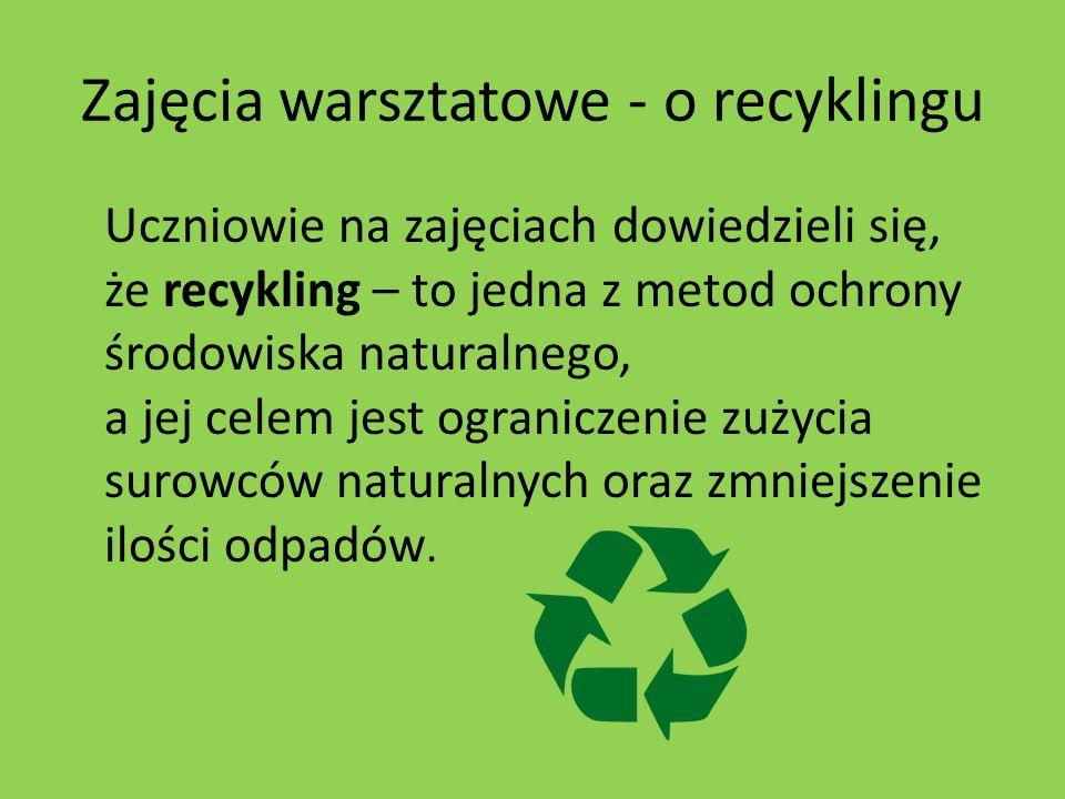 Zajęcia warsztatowe - o recyklingu Uczniowie na zajęciach dowiedzieli się, że recykling – to jedna z metod ochrony środowiska naturalnego, a jej celem