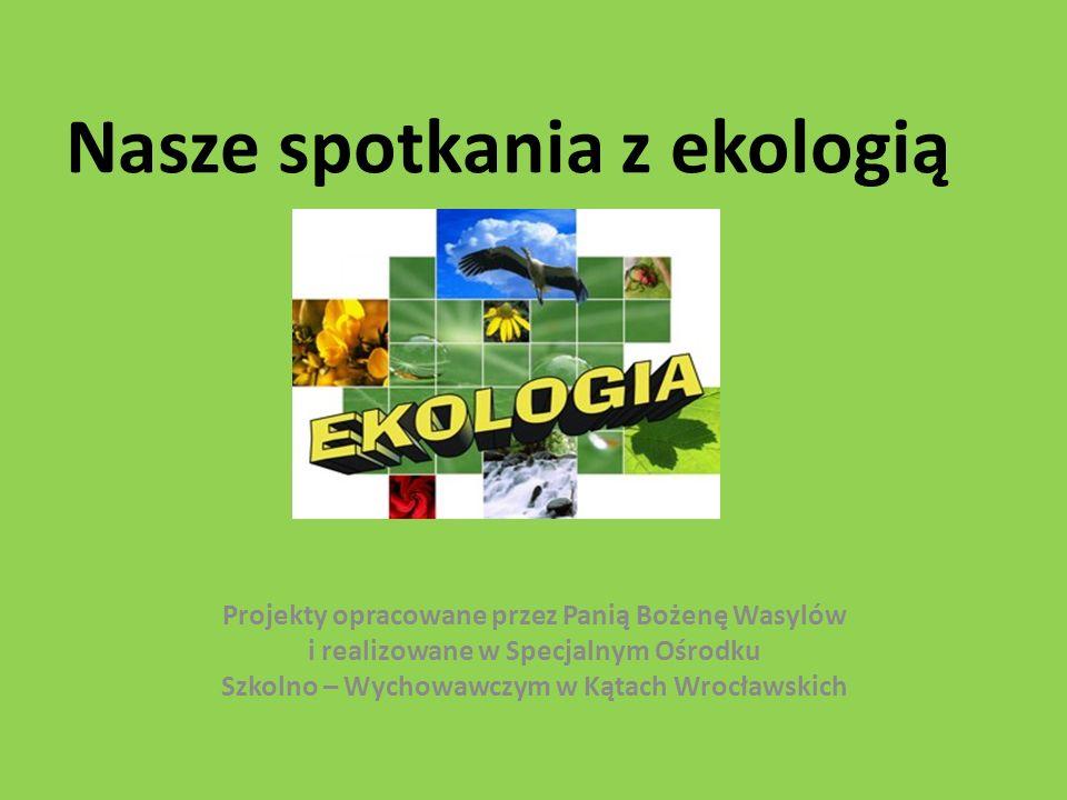 Nasze spotkania z ekologią Projekty opracowane przez Panią Bożenę Wasylów i realizowane w Specjalnym Ośrodku Szkolno – Wychowawczym w Kątach Wrocławsk